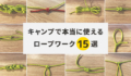 キャンプで使えるロープワークとロープのまとめ方15種類